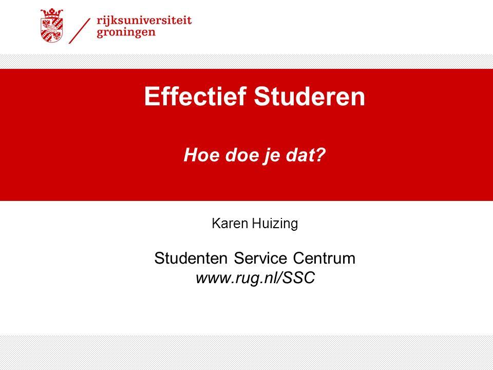 Effectief Studeren Hoe doe je dat? Karen Huizing Studenten Service Centrum www.rug.nl/SSC