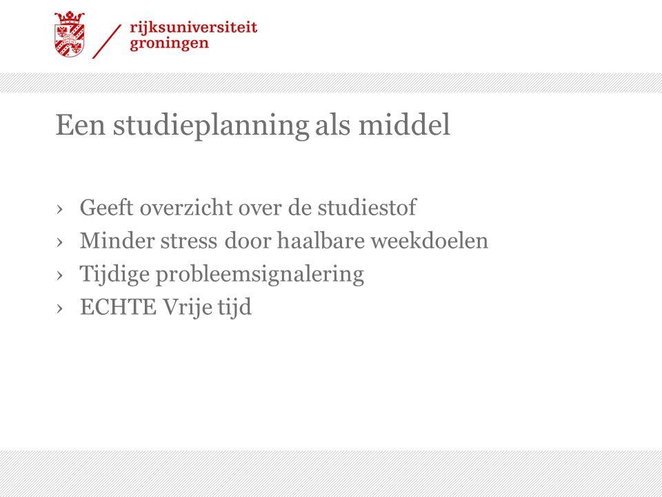 Een studieplanning als middel ›Geeft overzicht over de studiestof ›Minder stress door haalbare weekdoelen ›Tijdige probleemsignalering ›ECHTE Vrije ti