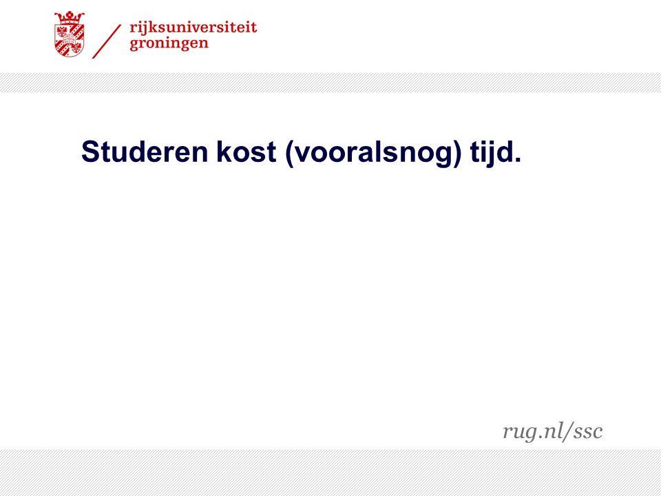 Studeren kost (vooralsnog) tijd. rug.nl/ssc
