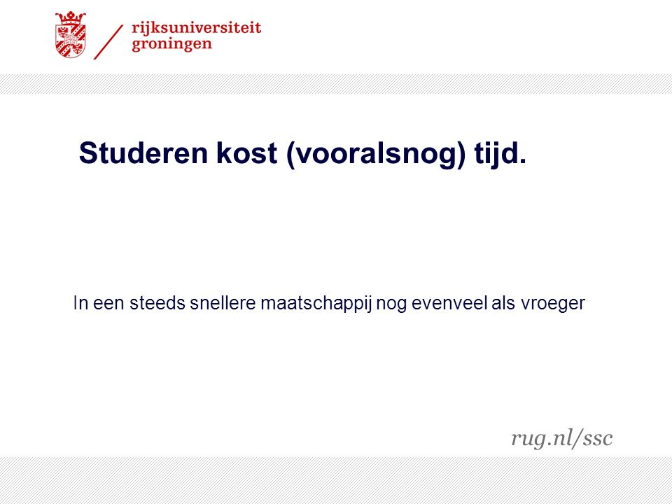 In een steeds snellere maatschappij nog evenveel als vroeger Studeren kost (vooralsnog) tijd. rug.nl/ssc