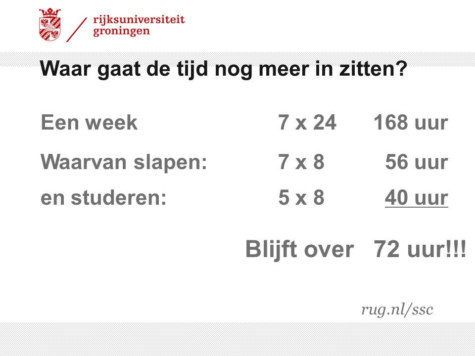 Waar gaat de tijd nog meer in zitten? Blijft over 72 uur!!! Een week 7 x 24168 uur Waarvan slapen:7 x 8 56 uur en studeren:5 x 8 40 uur rug.nl/ssc