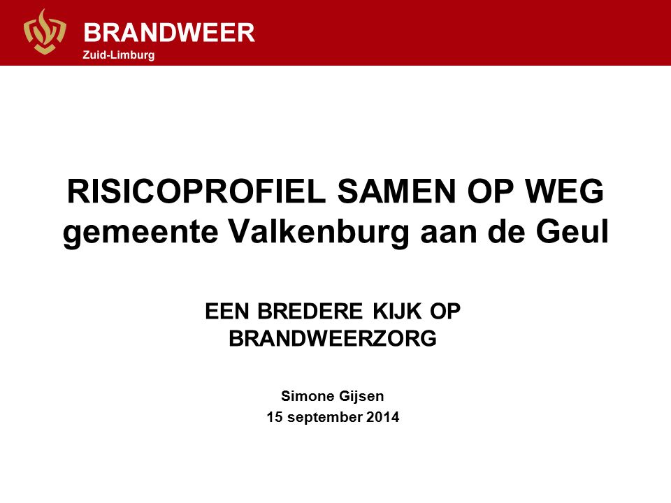 RISICOPROFIEL SAMEN OP WEG gemeente Valkenburg aan de Geul EEN BREDERE KIJK OP BRANDWEERZORG Simone Gijsen 15 september 2014