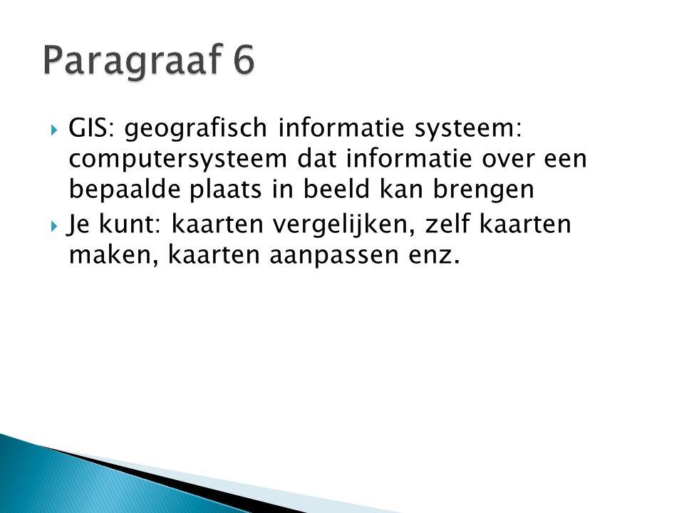  GIS: geografisch informatie systeem: computersysteem dat informatie over een bepaalde plaats in beeld kan brengen  Je kunt: kaarten vergelijken, zelf kaarten maken, kaarten aanpassen enz.