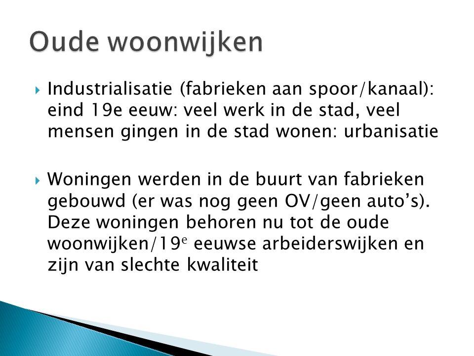  Industrialisatie (fabrieken aan spoor/kanaal): eind 19e eeuw: veel werk in de stad, veel mensen gingen in de stad wonen: urbanisatie  Woningen werden in de buurt van fabrieken gebouwd (er was nog geen OV/geen auto's).
