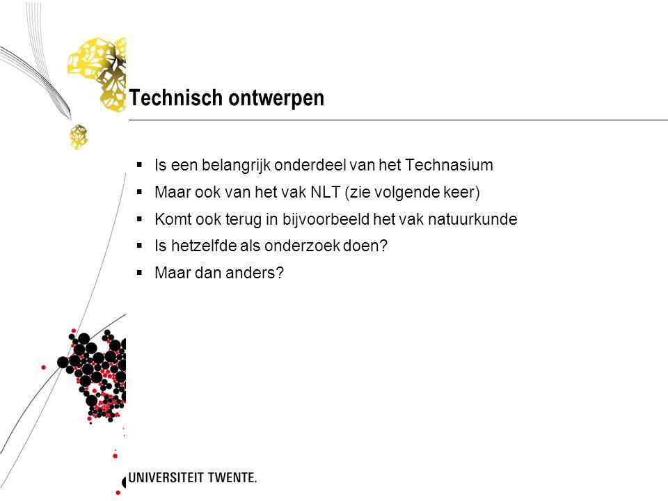 Technisch ontwerpen  Is een belangrijk onderdeel van het Technasium  Maar ook van het vak NLT (zie volgende keer)  Komt ook terug in bijvoorbeeld het vak natuurkunde  Is hetzelfde als onderzoek doen.
