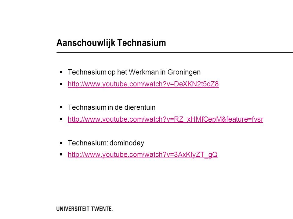 Aanschouwlijk Technasium  Technasium op het Werkman in Groningen  http://www.youtube.com/watch v=DeXKN2t5dZ8 http://www.youtube.com/watch v=DeXKN2t5dZ8  Technasium in de dierentuin  http://www.youtube.com/watch v=RZ_xHMfCepM&feature=fvsr http://www.youtube.com/watch v=RZ_xHMfCepM&feature=fvsr  Technasium: dominoday  http://www.youtube.com/watch v=3AxKIyZT_gQ http://www.youtube.com/watch v=3AxKIyZT_gQ