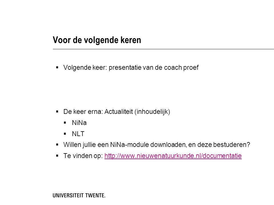 Voor de volgende keren  Volgende keer: presentatie van de coach proef  De keer erna: Actualiteit (inhoudelijk)  NiNa  NLT  Willen jullie een NiNa-module downloaden, en deze bestuderen.