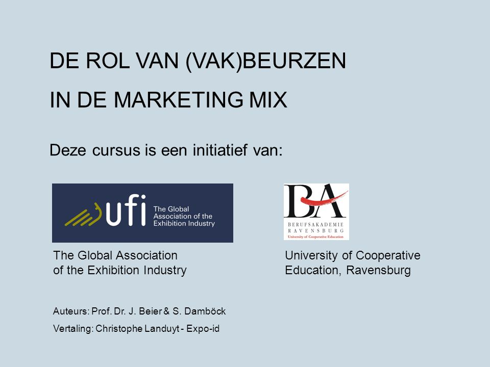 DE ROL VAN (VAK)BEURZEN IN DE MARKETING MIX Deze cursus is een initiatief van: The Global Association of the Exhibition Industry University of Cooperative Education, Ravensburg Auteurs: Prof.