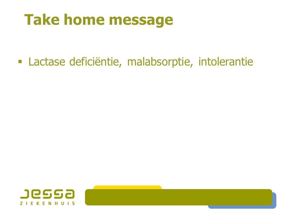 Take home message  Lactase deficiëntie, malabsorptie, intolerantie