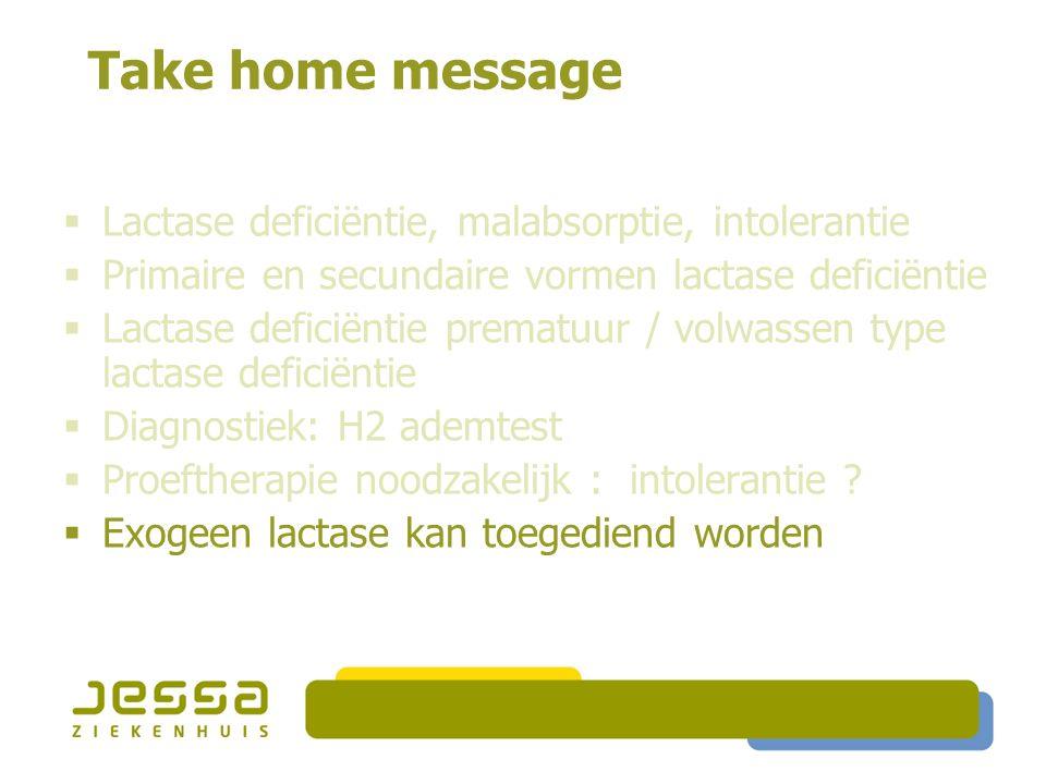 Take home message  Lactase deficiëntie, malabsorptie, intolerantie  Primaire en secundaire vormen lactase deficiëntie  Lactase deficiëntie prematuu