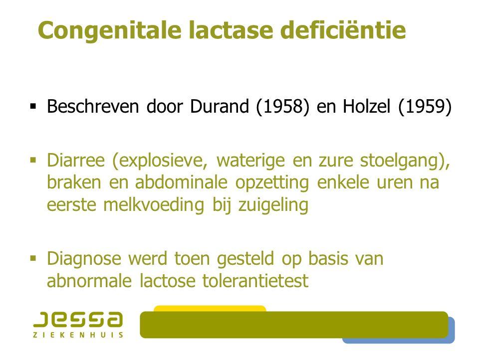 Congenitale lactase deficiëntie  Beschreven door Durand (1958) en Holzel (1959)  Diarree (explosieve, waterige en zure stoelgang), braken en abdomin