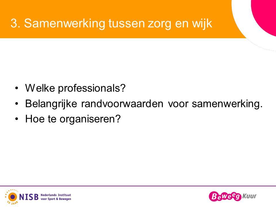 3. Samenwerking tussen zorg en wijk Welke professionals? Belangrijke randvoorwaarden voor samenwerking. Hoe te organiseren?