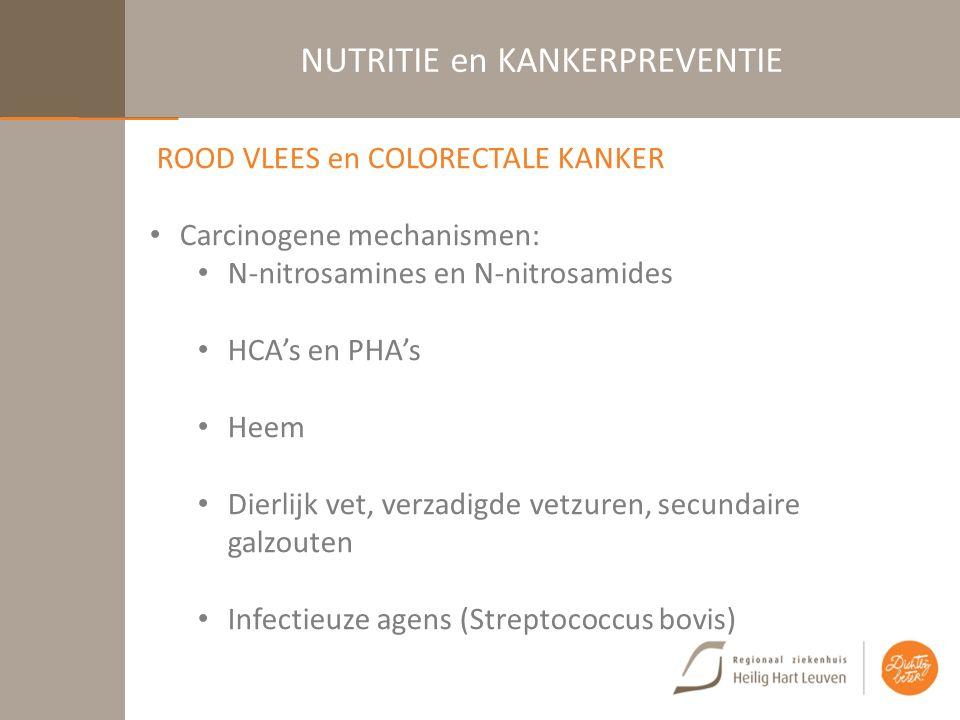 NUTRITIE en KANKERPREVENTIE ROOD VLEES en COLORECTALE KANKER Carcinogene mechanismen: N-nitrosamines en N-nitrosamides HCA's en PHA's Heem Dierlijk vet, verzadigde vetzuren, secundaire galzouten Infectieuze agens (Streptococcus bovis)