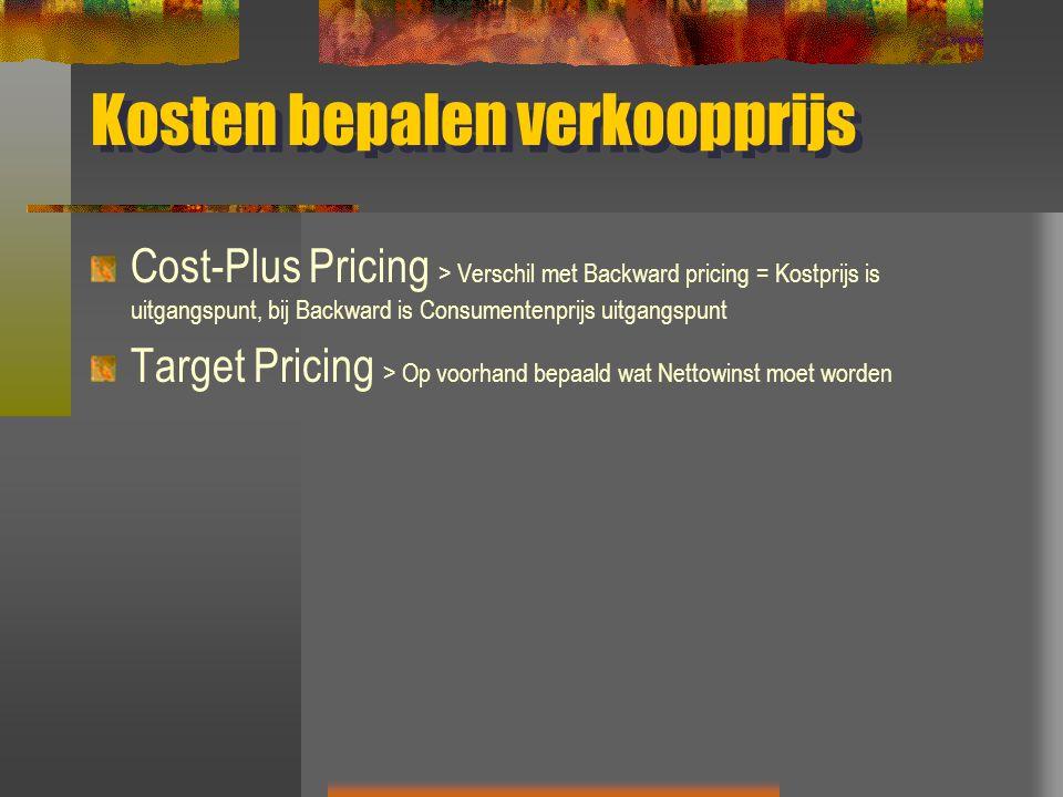 Kosten bepalen verkoopprijs Cost-Plus Pricing > Verschil met Backward pricing = Kostprijs is uitgangspunt, bij Backward is Consumentenprijs uitgangspunt Target Pricing > Op voorhand bepaald wat Nettowinst moet worden