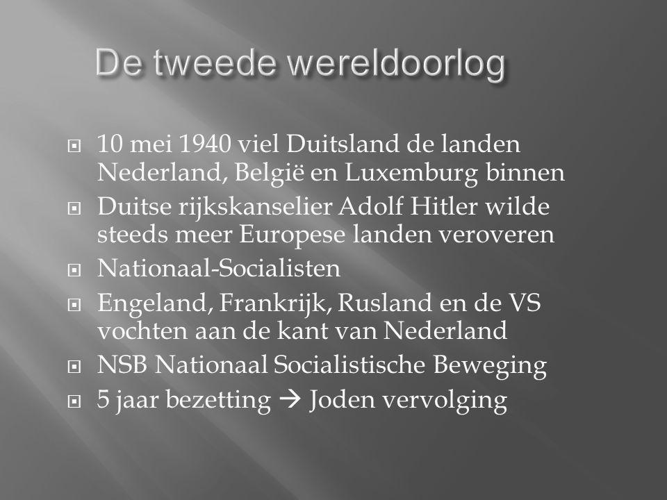  10 mei 1940 viel Duitsland de landen Nederland, België en Luxemburg binnen  Duitse rijkskanselier Adolf Hitler wilde steeds meer Europese landen veroveren  Nationaal-Socialisten  Engeland, Frankrijk, Rusland en de VS vochten aan de kant van Nederland  NSB Nationaal Socialistische Beweging  5 jaar bezetting  Joden vervolging