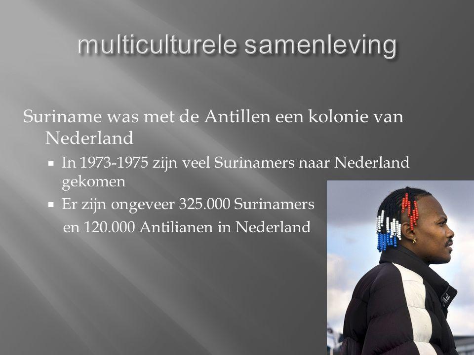 Suriname was met de Antillen een kolonie van Nederland  In 1973-1975 zijn veel Surinamers naar Nederland gekomen  Er zijn ongeveer 325.000 Surinamers en 120.000 Antilianen in Nederland