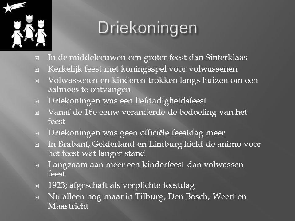  In de middeleeuwen een groter feest dan Sinterklaas  Kerkelijk feest met koningsspel voor volwassenen  Volwassenen en kinderen trokken langs huizen om een aalmoes te ontvangen  Driekoningen was een liefdadigheidsfeest  Vanaf de 16e eeuw veranderde de bedoeling van het feest  Driekoningen was geen offici ë le feestdag meer  In Brabant, Gelderland en Limburg hield de animo voor het feest wat langer stand  Langzaam aan meer een kinderfeest dan volwassen feest  1923; afgeschaft als verplichte feestdag  Nu alleen nog maar in Tilburg, Den Bosch, Weert en Maastricht