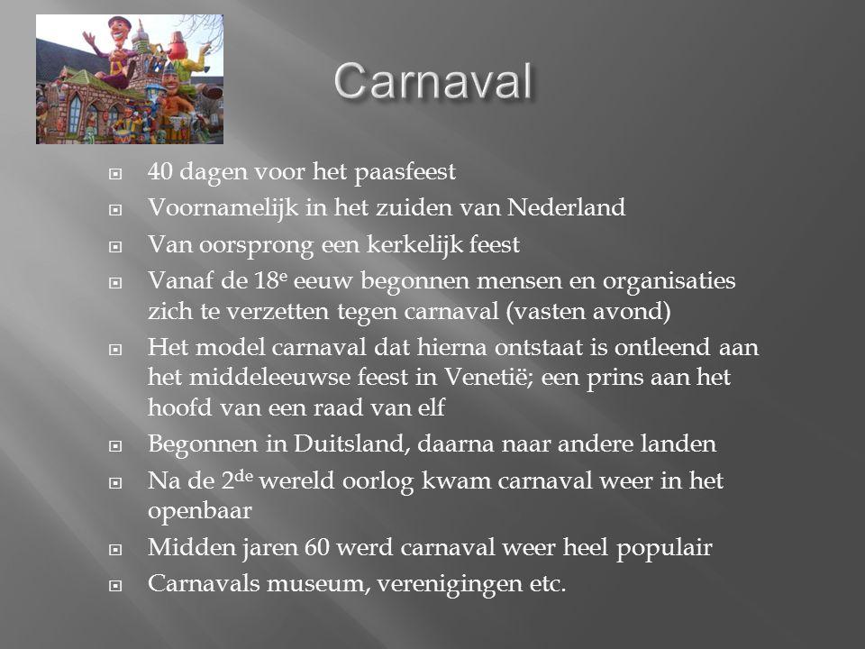  40 dagen voor het paasfeest  Voornamelijk in het zuiden van Nederland  Van oorsprong een kerkelijk feest  Vanaf de 18 e eeuw begonnen mensen en organisaties zich te verzetten tegen carnaval (vasten avond)  Het model carnaval dat hierna ontstaat is ontleend aan het middeleeuwse feest in Venetië; een prins aan het hoofd van een raad van elf  Begonnen in Duitsland, daarna naar andere landen  Na de 2 de wereld oorlog kwam carnaval weer in het openbaar  Midden jaren 60 werd carnaval weer heel populair  Carnavals museum, verenigingen etc.