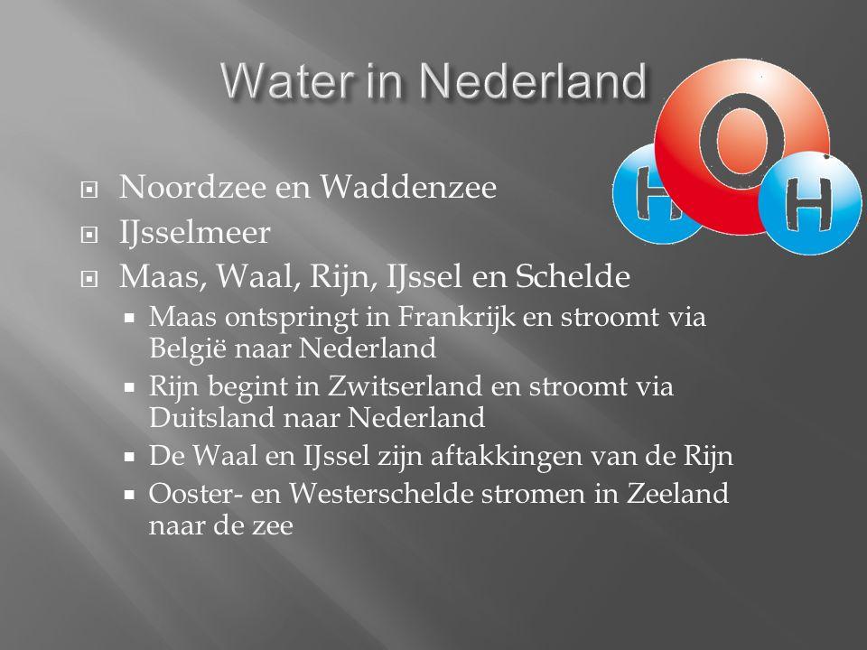  Noordzee en Waddenzee  IJsselmeer  Maas, Waal, Rijn, IJssel en Schelde  Maas ontspringt in Frankrijk en stroomt via België naar Nederland  Rijn begint in Zwitserland en stroomt via Duitsland naar Nederland  De Waal en IJssel zijn aftakkingen van de Rijn  Ooster- en Westerschelde stromen in Zeeland naar de zee