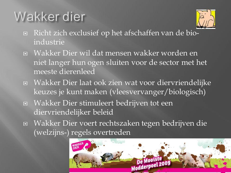  Richt zich exclusief op het afschaffen van de bio- industrie  Wakker Dier wil dat mensen wakker worden en niet langer hun ogen sluiten voor de sector met het meeste dierenleed  Wakker Dier laat ook zien wat voor diervriendelijke keuzes je kunt maken (vleesvervanger/biologisch)  Wakker Dier stimuleert bedrijven tot een diervriendelijker beleid  Wakker Dier voert rechtszaken tegen bedrijven die (welzijns-) regels overtreden