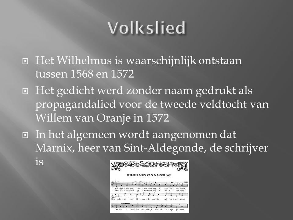  Het Wilhelmus is waarschijnlijk ontstaan tussen 1568 en 1572  Het gedicht werd zonder naam gedrukt als propagandalied voor de tweede veldtocht van Willem van Oranje in 1572  In het algemeen wordt aangenomen dat Marnix, heer van Sint-Aldegonde, de schrijver is