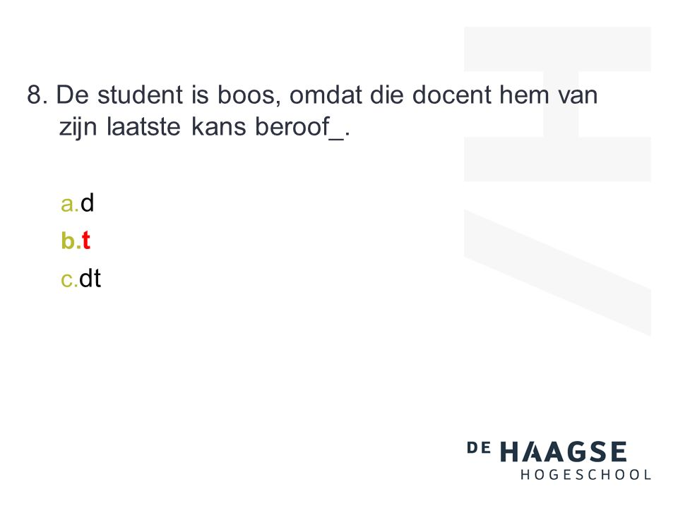 8. De student is boos, omdat die docent hem van zijn laatste kans beroof_. a. d b. t c. dt