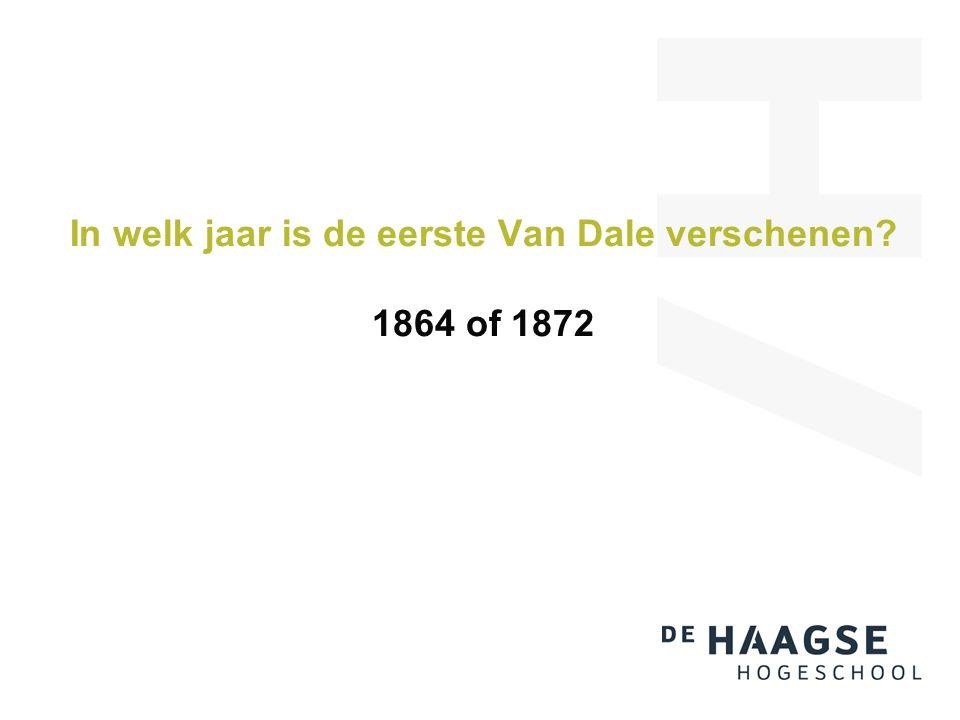 In welk jaar is de eerste Van Dale verschenen 1864 of 1872