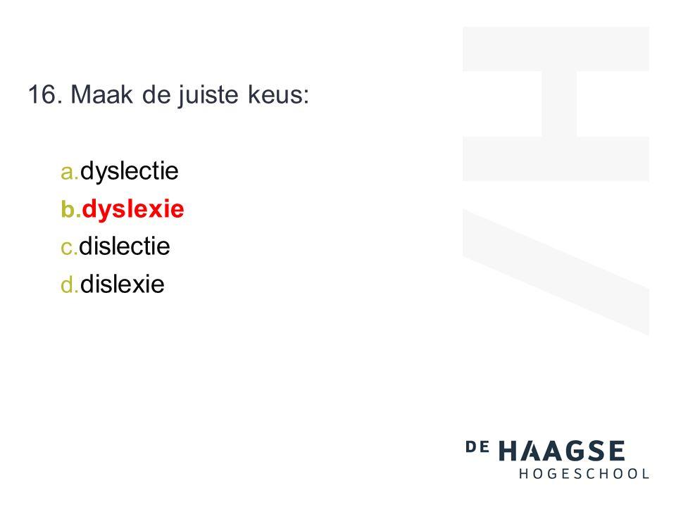 16. Maak de juiste keus: a. dyslectie b. dyslexie c. dislectie d. dislexie