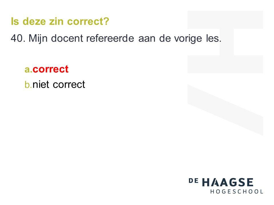 Is deze zin correct 40. Mijn docent refereerde aan de vorige les. a. correct b. niet correct