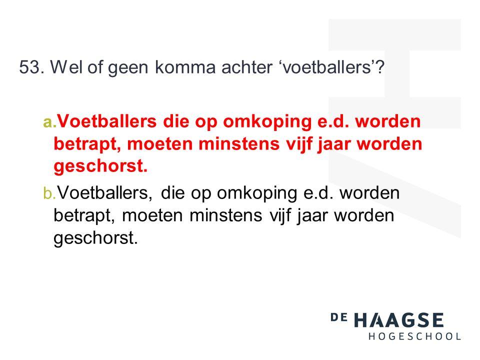 53. Wel of geen komma achter 'voetballers'. a. Voetballers die op omkoping e.d.