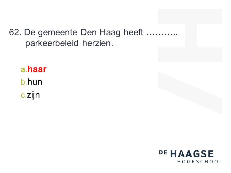 62. De gemeente Den Haag heeft ……….. parkeerbeleid herzien. a. haar b. hun c. zijn