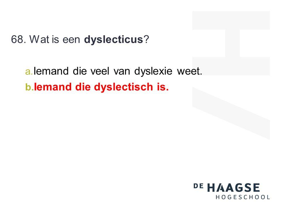 68. Wat is een dyslecticus a. Iemand die veel van dyslexie weet. b. Iemand die dyslectisch is.
