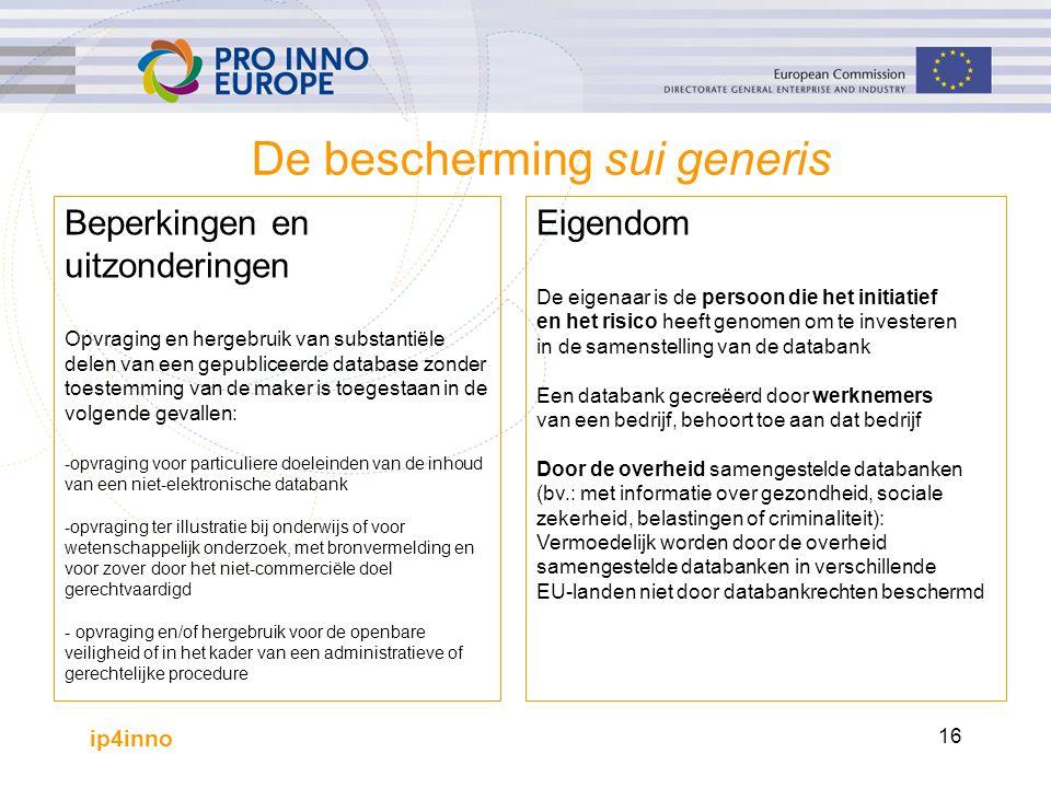 ip4inno 16 De bescherming sui generis Beperkingen en uitzonderingen Opvraging en hergebruik van substantiële delen van een gepubliceerde database zonder toestemming van de maker is toegestaan in de volgende gevallen: -opvraging voor particuliere doeleinden van de inhoud van een niet-elektronische databank -opvraging ter illustratie bij onderwijs of voor wetenschappelijk onderzoek, met bronvermelding en voor zover door het niet-commerciële doel gerechtvaardigd - opvraging en/of hergebruik voor de openbare veiligheid of in het kader van een administratieve of gerechtelijke procedure Eigendom De eigenaar is de persoon die het initiatief en het risico heeft genomen om te investeren in de samenstelling van de databank Een databank gecreëerd door werknemers van een bedrijf, behoort toe aan dat bedrijf Door de overheid samengestelde databanken (bv.: met informatie over gezondheid, sociale zekerheid, belastingen of criminaliteit): Vermoedelijk worden door de overheid samengestelde databanken in verschillende EU-landen niet door databankrechten beschermd