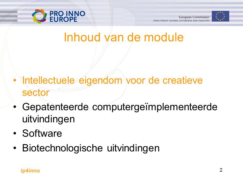 ip4inno 2 Inhoud van de module Intellectuele eigendom voor de creatieve sector Gepatenteerde computergeïmplementeerde uitvindingen Software Biotechnologische uitvindingen