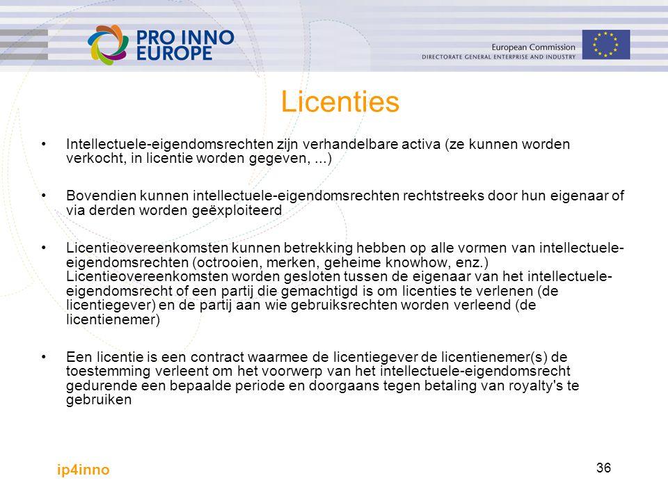 ip4inno 36 Licenties Intellectuele-eigendomsrechten zijn verhandelbare activa (ze kunnen worden verkocht, in licentie worden gegeven,...) Bovendien kunnen intellectuele-eigendomsrechten rechtstreeks door hun eigenaar of via derden worden geëxploiteerd Licentieovereenkomsten kunnen betrekking hebben op alle vormen van intellectuele- eigendomsrechten (octrooien, merken, geheime knowhow, enz.) Licentieovereenkomsten worden gesloten tussen de eigenaar van het intellectuele- eigendomsrecht of een partij die gemachtigd is om licenties te verlenen (de licentiegever) en de partij aan wie gebruiksrechten worden verleend (de licentienemer) Een licentie is een contract waarmee de licentiegever de licentienemer(s) de toestemming verleent om het voorwerp van het intellectuele-eigendomsrecht gedurende een bepaalde periode en doorgaans tegen betaling van royalty s te gebruiken