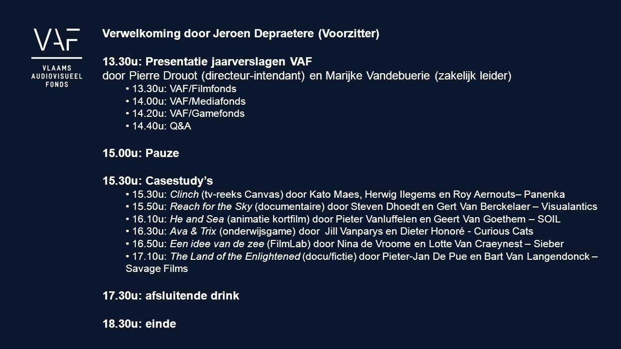 Verwelkoming door Jeroen Depraetere (Voorzitter) 13.30u: Presentatie jaarverslagen VAF door Pierre Drouot (directeur-intendant) en Marijke Vandebuerie (zakelijk leider) 13.30u: VAF/Filmfonds 14.00u: VAF/Mediafonds 14.20u: VAF/Gamefonds 14.40u: Q&A 15.00u: Pauze 15.30u: Casestudy's 15.30u: Clinch (tv-reeks Canvas) door Kato Maes, Herwig Ilegems en Roy Aernouts– Panenka 15.50u: Reach for the Sky (documentaire) door Steven Dhoedt en Gert Van Berckelaer – Visualantics 16.10u: He and Sea (animatie kortfilm) door Pieter Vanluffelen en Geert Van Goethem – SOIL 16.30u: Ava & Trix (onderwijsgame) door Jill Vanparys en Dieter Honoré - Curious Cats 16.50u: Een idee van de zee (FilmLab) door Nina de Vroome en Lotte Van Craeynest – Sieber 17.10u: The Land of the Enlightened (docu/fictie) door Pieter-Jan De Pue en Bart Van Langendonck – Savage Films 17.30u: afsluitende drink 18.30u: einde
