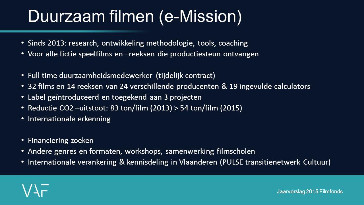 Duurzaam filmen (e-Mission) Sinds 2013: research, ontwikkeling methodologie, tools, coaching Voor alle fictie speelfilms en –reeksen die productiesteun ontvangen Full time duurzaamheidsmedewerker (tijdelijk contract) 32 films en 14 reeksen van 24 verschillende producenten & 19 ingevulde calculators Label geïntroduceerd en toegekend aan 3 projecten Reductie CO2 –uitstoot: 83 ton/film (2013) > 54 ton/film (2015) Internationale erkenning Financiering zoeken Andere genres en formaten, workshops, samenwerking filmscholen Internationale verankering & kennisdeling in Vlaanderen (PULSE transitienetwerk Cultuur) Jaarverslag 2015 Filmfonds