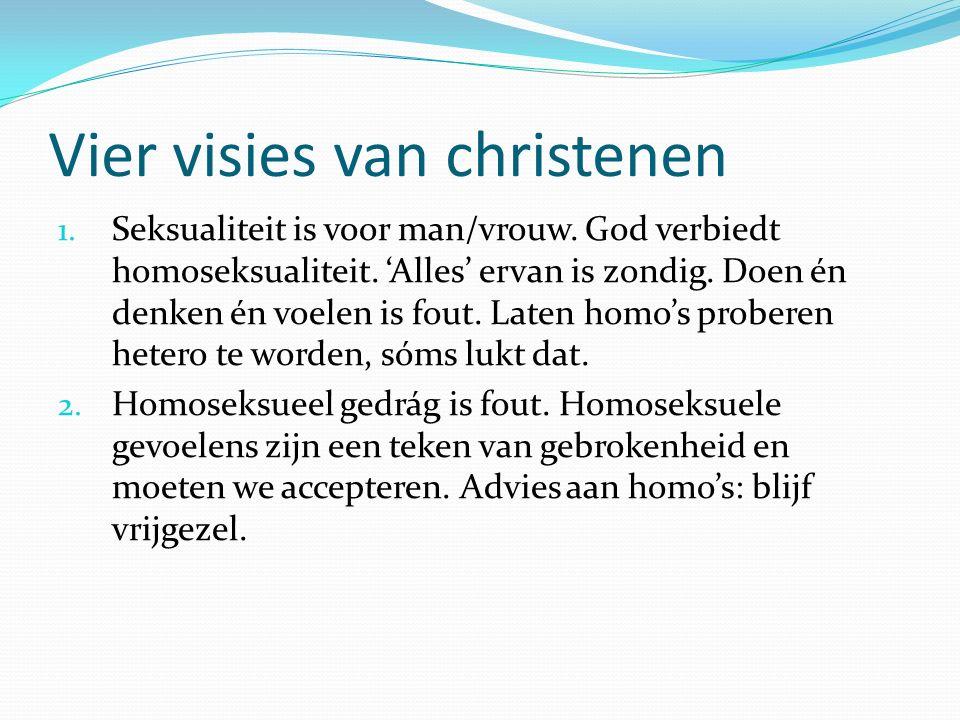 Vier visies van christenen 1. Seksualiteit is voor man/vrouw. God verbiedt homoseksualiteit. 'Alles' ervan is zondig. Doen én denken én voelen is fout