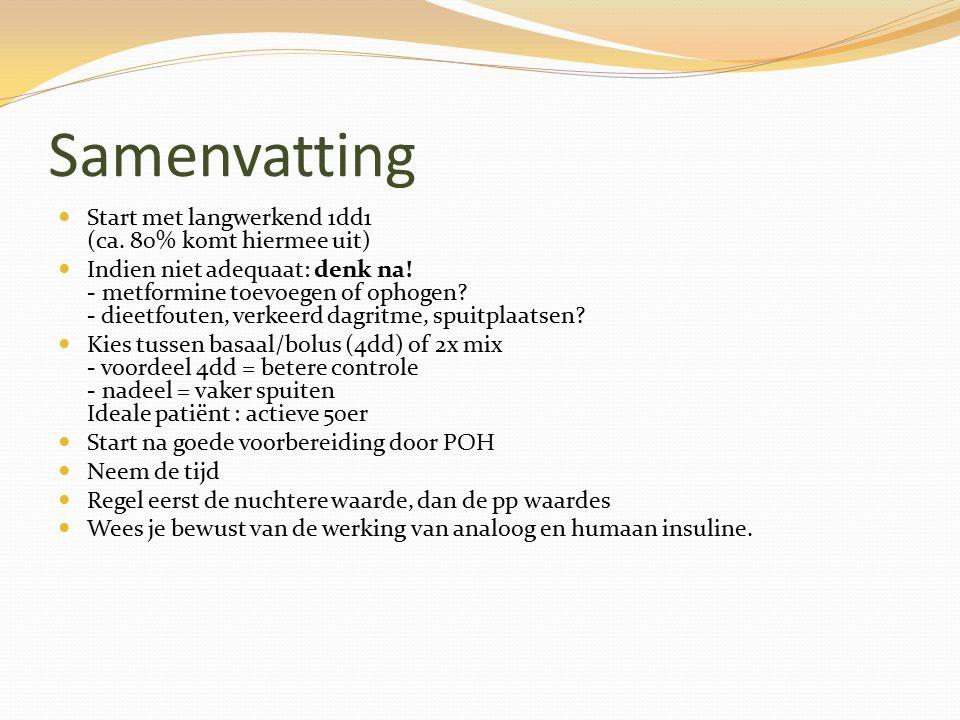 Samenvatting Start met langwerkend 1dd1 (ca. 80% komt hiermee uit) Indien niet adequaat: denk na! - metformine toevoegen of ophogen? - dieetfouten, ve