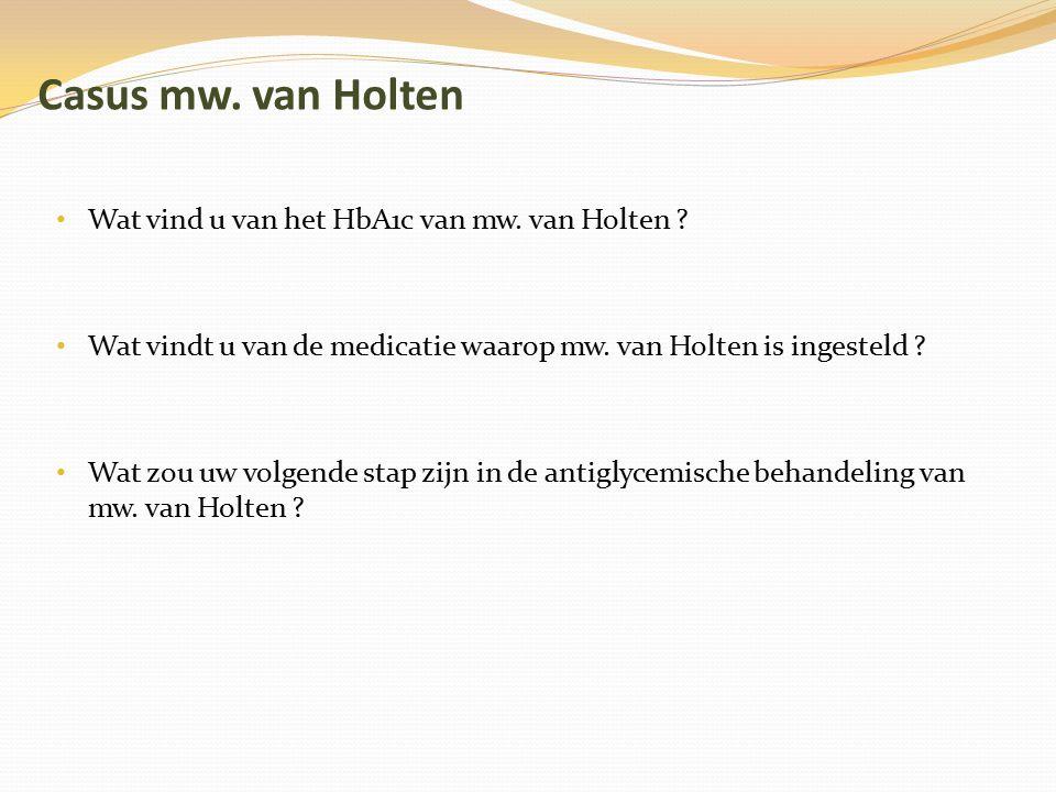 Casus mw. van Holten Wat vind u van het HbA1c van mw. van Holten ? Wat vindt u van de medicatie waarop mw. van Holten is ingesteld ? Wat zou uw volgen