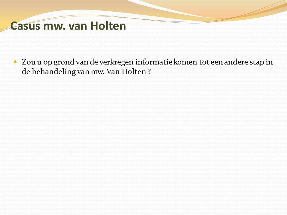 Casus mw. van Holten Zou u op grond van de verkregen informatie komen tot een andere stap in de behandeling van mw. Van Holten ?