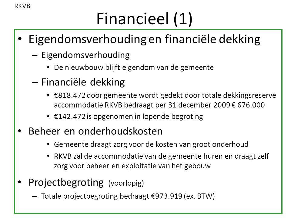 Financieel (1) Eigendomsverhouding en financiële dekking – Eigendomsverhouding De nieuwbouw blijft eigendom van de gemeente – Financiële dekking €818.472 door gemeente wordt gedekt door totale dekkingsreserve accommodatie RKVB bedraagt per 31 december 2009 € 676.000 €142.472 is opgenomen in lopende begroting Beheer en onderhoudskosten Gemeente draagt zorg voor de kosten van groot onderhoud RKVB zal de accommodatie van de gemeente huren en draagt zelf zorg voor beheer en exploitatie van het gebouw Projectbegroting (voorlopig) – Totale projectbegroting bedraagt €973.919 (ex.