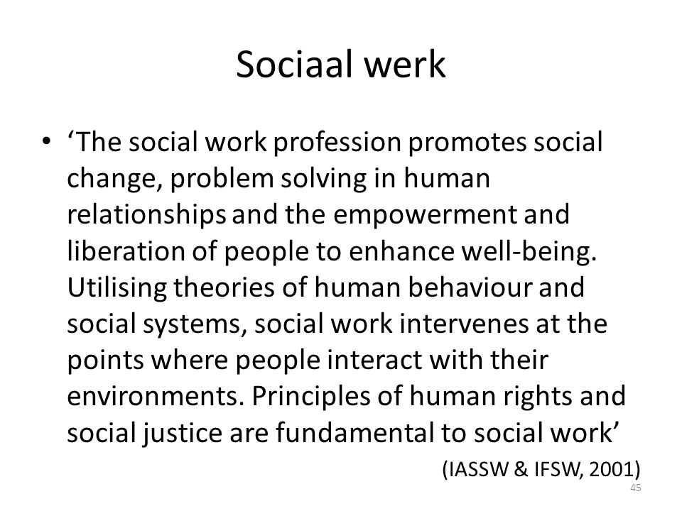 Sociaal werk 'The social work profession promotes social change, problem solving in human relationships and the empowerment and liberation of people to enhance well-being.