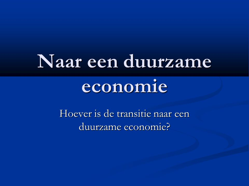 Naar een duurzame economie Hoever is de transitie naar een duurzame economie?