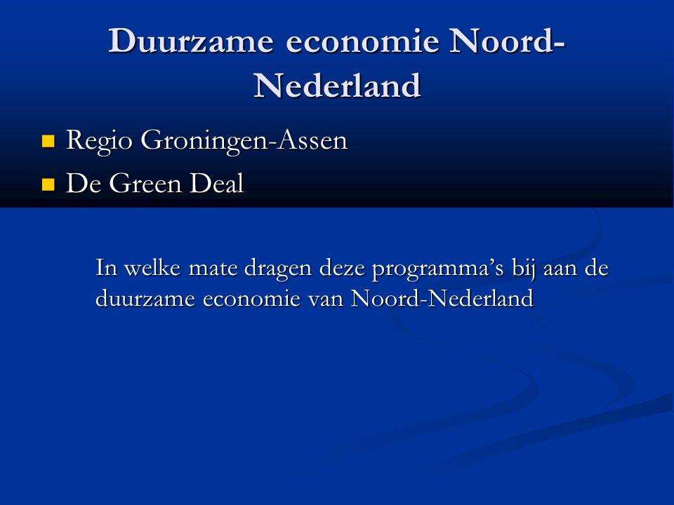 Duurzame economie Noord- Nederland Regio Groningen-Assen Regio Groningen-Assen De Green Deal De Green Deal In welke mate dragen deze programma's bij aan de duurzame economie van Noord-Nederland