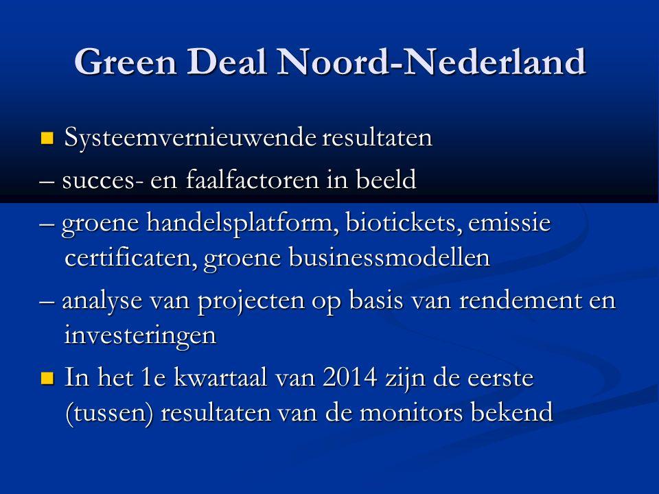 Green Deal Noord-Nederland Systeemvernieuwende resultaten Systeemvernieuwende resultaten – succes- en faalfactoren in beeld – groene handelsplatform, biotickets, emissie certificaten, groene businessmodellen – analyse van projecten op basis van rendement en investeringen In het 1e kwartaal van 2014 zijn de eerste (tussen) resultaten van de monitors bekend In het 1e kwartaal van 2014 zijn de eerste (tussen) resultaten van de monitors bekend