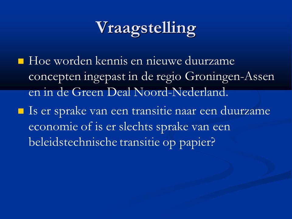 Vraagstelling Hoe worden kennis en nieuwe duurzame concepten ingepast in de regio Groningen-Assen en in de Green Deal Noord-Nederland.
