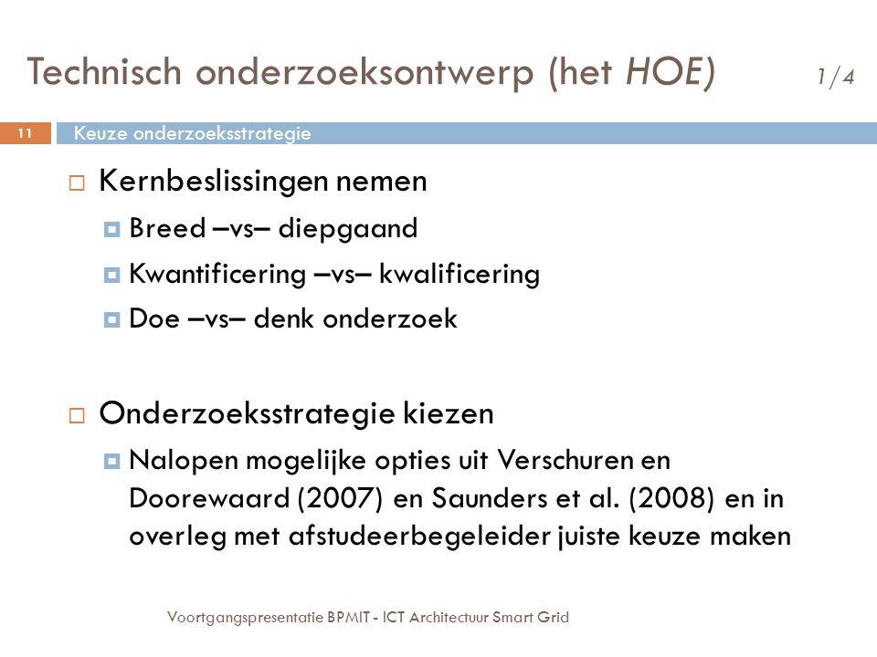 Technisch onderzoeksontwerp (het HOE) 1/4  Kernbeslissingen nemen  Breed –vs– diepgaand  Kwantificering –vs– kwalificering  Doe –vs– denk onderzoek  Onderzoeksstrategie kiezen  Nalopen mogelijke opties uit Verschuren en Doorewaard (2007) en Saunders et al.