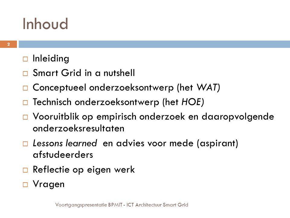 Inhoud  Inleiding  Smart Grid in a nutshell  Conceptueel onderzoeksontwerp (het WAT)  Technisch onderzoeksontwerp (het HOE)  Vooruitblik op empirisch onderzoek en daaropvolgende onderzoeksresultaten  Lessons learned en advies voor mede (aspirant) afstudeerders  Reflectie op eigen werk  Vragen 2 Voortgangspresentatie BPMIT - ICT Architectuur Smart Grid