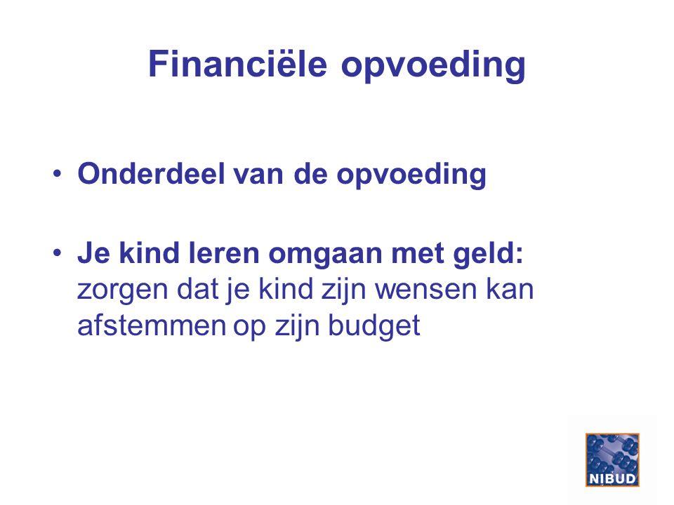 Financiële opvoeding Onderdeel van de opvoeding Je kind leren omgaan met geld: zorgen dat je kind zijn wensen kan afstemmen op zijn budget